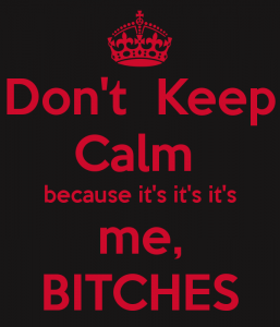 don-t-keep-calm-because-it-s-it-s-it-s-me-bitches.png